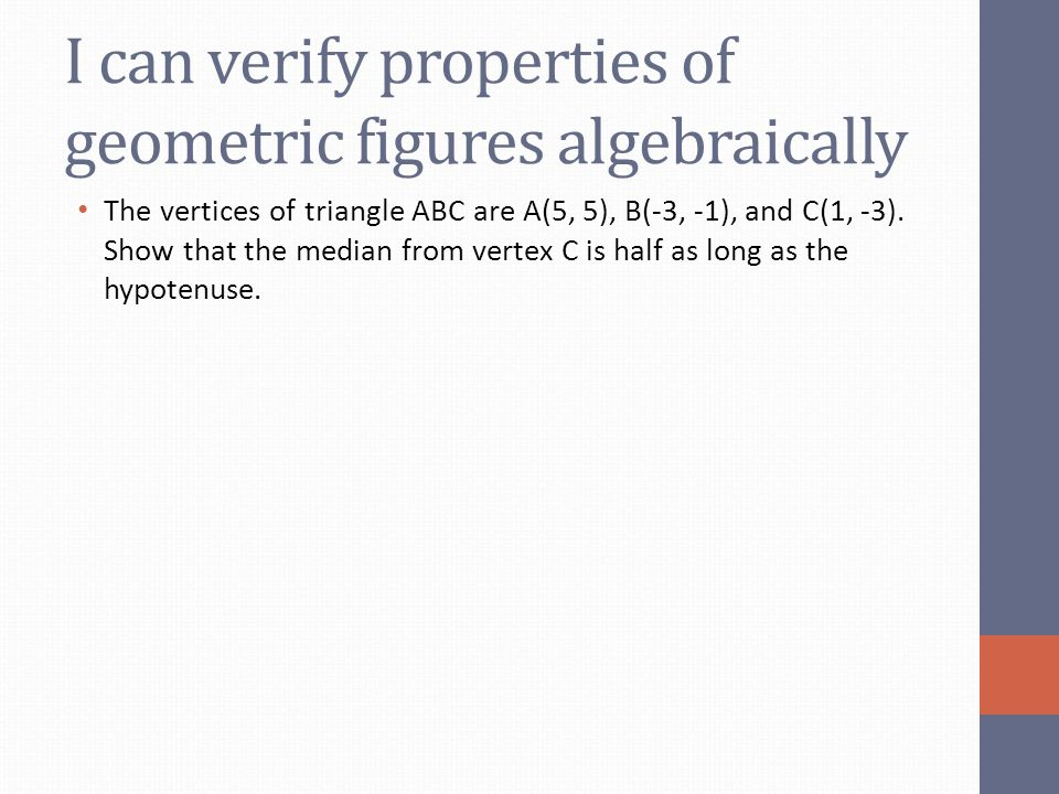 I can verify properties of geometric figures algebraically The vertices of triangle ABC are A(5, 5), B(-3, -1), and C(1, -3). Show that the median fro