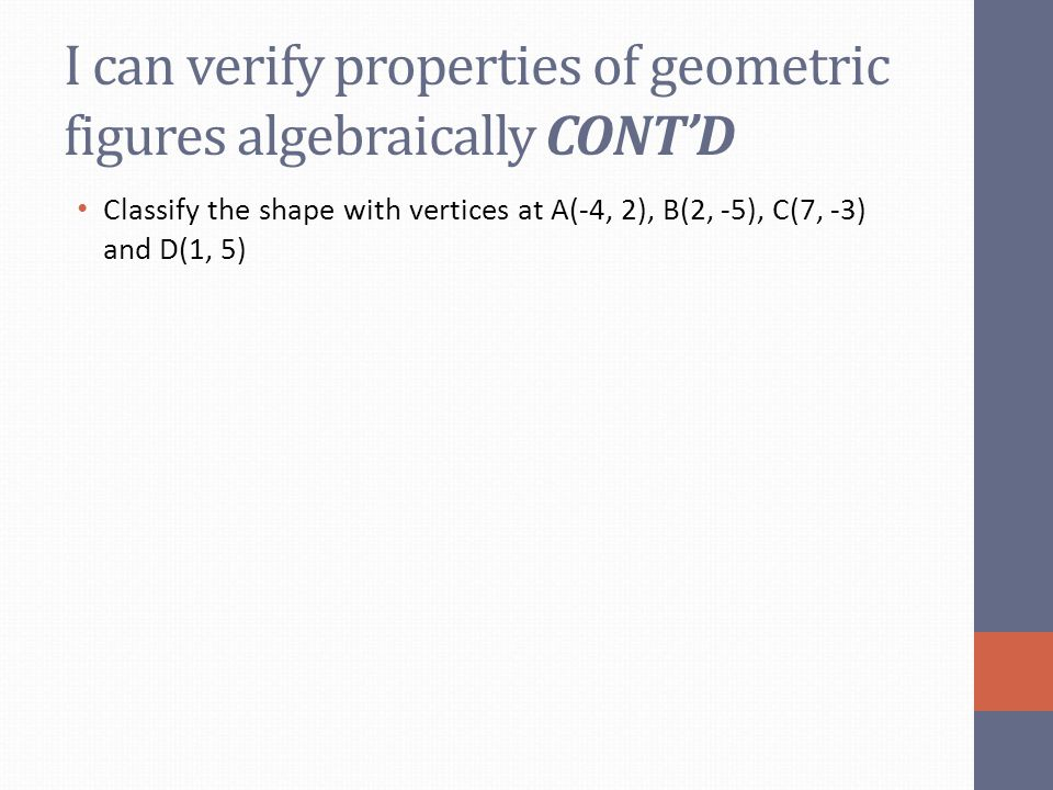 I can verify properties of geometric figures algebraically CONT'D Classify the shape with vertices at A(-4, 2), B(2, -5), C(7, -3) and D(1, 5)