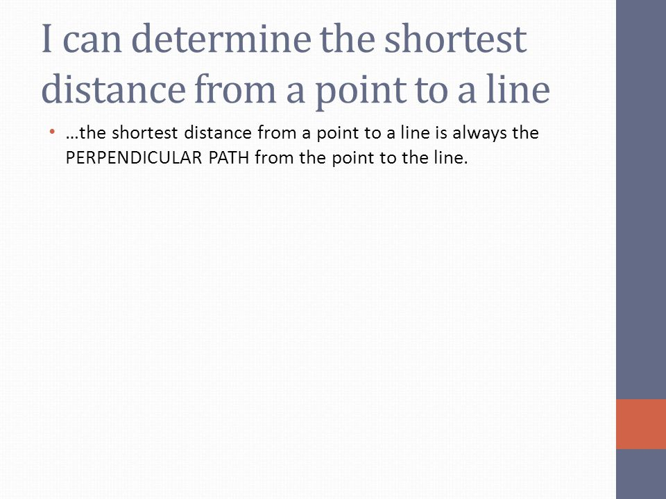 I can determine the shortest distance from a point to a line …the shortest distance from a point to a line is always the PERPENDICULAR PATH from the p