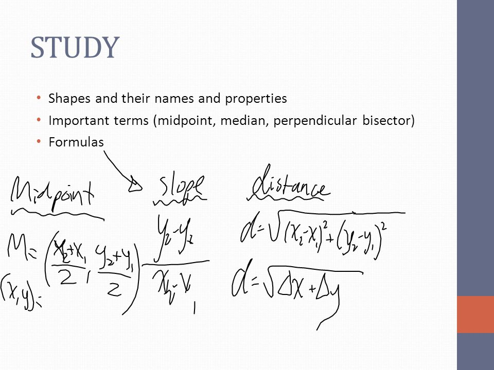 STUDY Shapes and their names and properties Important terms (midpoint, median, perpendicular bisector) Formulas