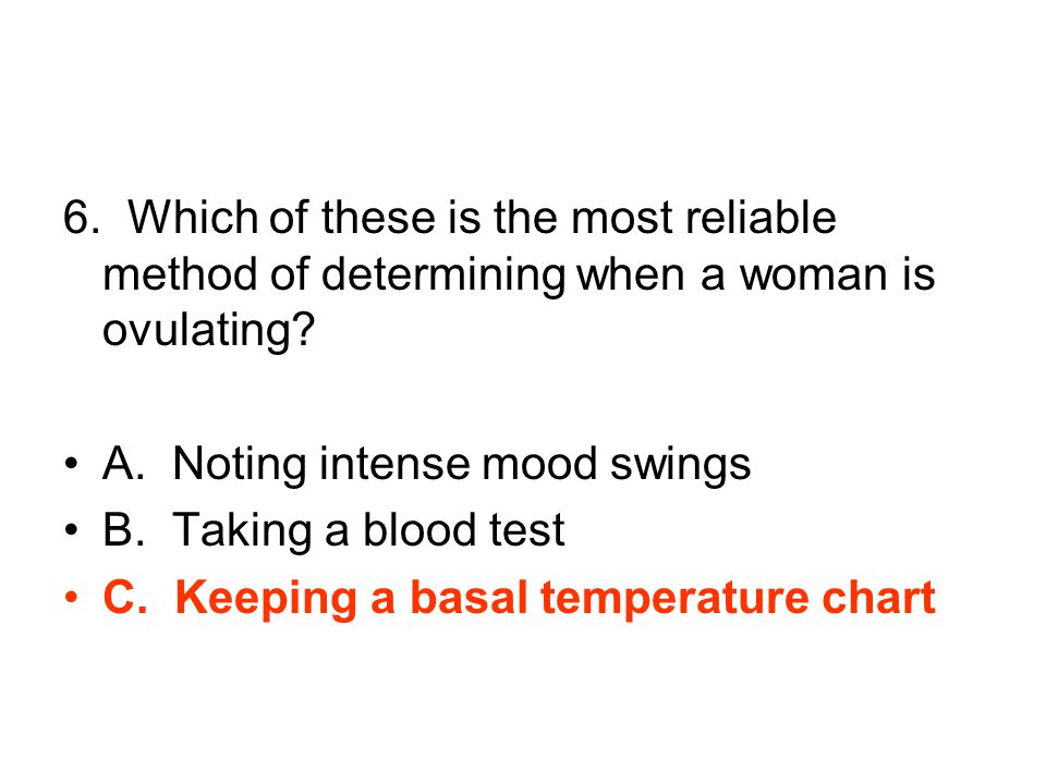 6. Which of these is the most reliable method of determining when a woman is ovulating.
