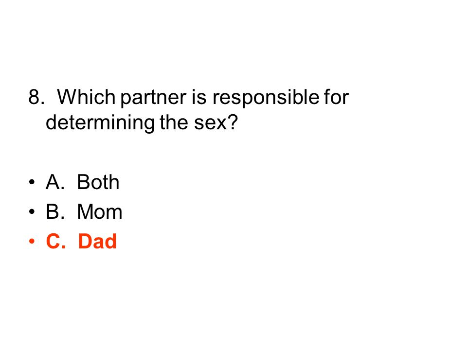 8. Which partner is responsible for determining the sex A. Both B. Mom C. Dad