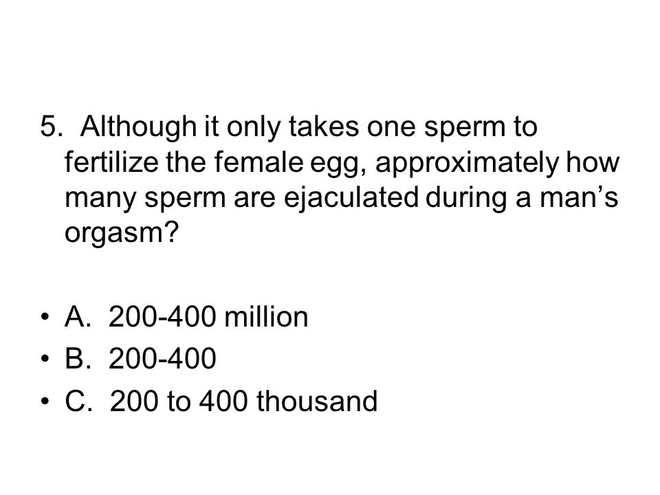 5. Although it only takes one sperm to fertilize the female egg, approximately how many sperm are ejaculated during a man's orgasm? A. 200-400 million