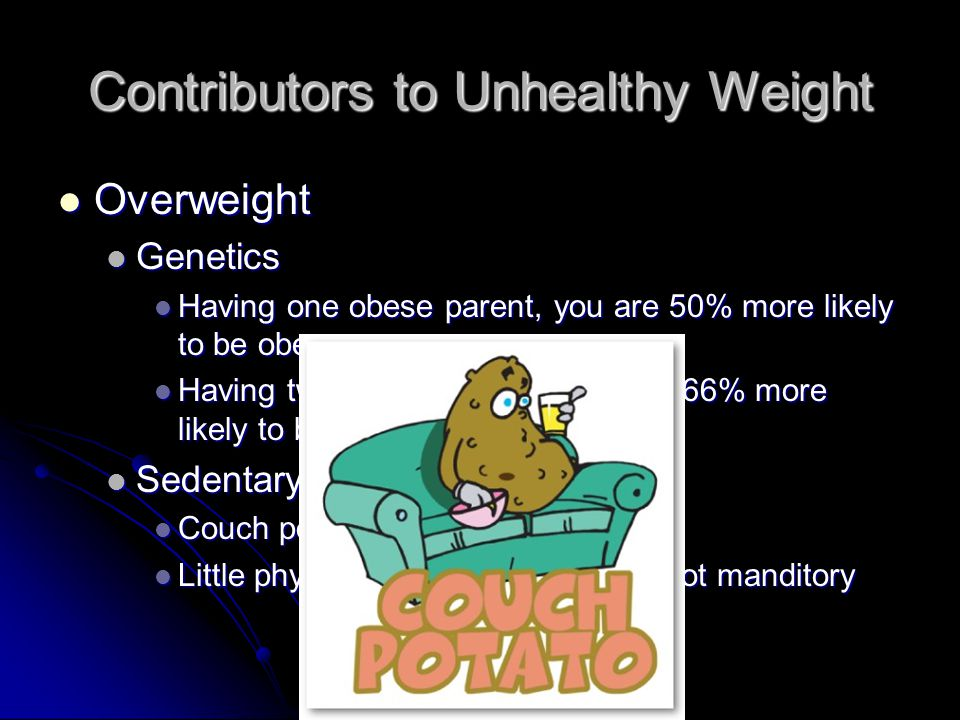Contributors to Unhealthy Weight Overweight Overweight Genetics Genetics Having one obese parent, you are 50% more likely to be obese Having one obese parent, you are 50% more likely to be obese Having two obese parents, you are 66% more likely to be obese Having two obese parents, you are 66% more likely to be obese Sedentary lifestyle Sedentary lifestyle Couch potato Couch potato Little physical exercise.....