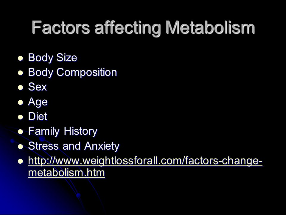 Factors affecting Metabolism Body Size Body Size Body Composition Body Composition Sex Sex Age Age Diet Diet Family History Family History Stress and Anxiety Stress and Anxiety http://www.weightlossforall.com/factors-change- metabolism.htm http://www.weightlossforall.com/factors-change- metabolism.htm http://www.weightlossforall.com/factors-change- metabolism.htm http://www.weightlossforall.com/factors-change- metabolism.htm