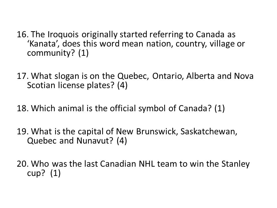 16. The Iroquois originally started referring to Canada as 'Kanata', does this word mean nation, country, village or community? (1) 17. What slogan is
