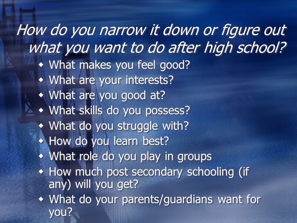 How do you narrow it down or figure out what you want to do after high school?  What makes you feel good?  What are your interests?  What are you g