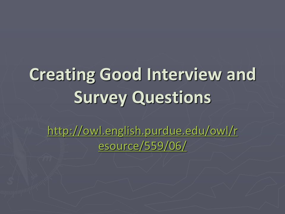 Creating Good Interview and Survey Questions http://owl.english.purdue.edu/owl/r esource/559/06/ http://owl.english.purdue.edu/owl/r esource/559/06/