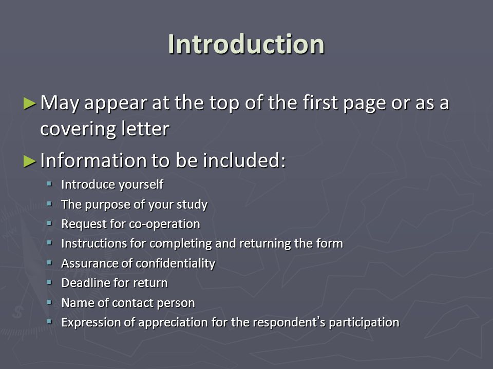 Introduction ► May appear at the top of the first page or as a covering letter ► Information to be included:  Introduce yourself  The purpose of your study  Request for co-operation  Instructions for completing and returning the form  Assurance of confidentiality  Deadline for return  Name of contact person  Expression of appreciation for the respondent's participation
