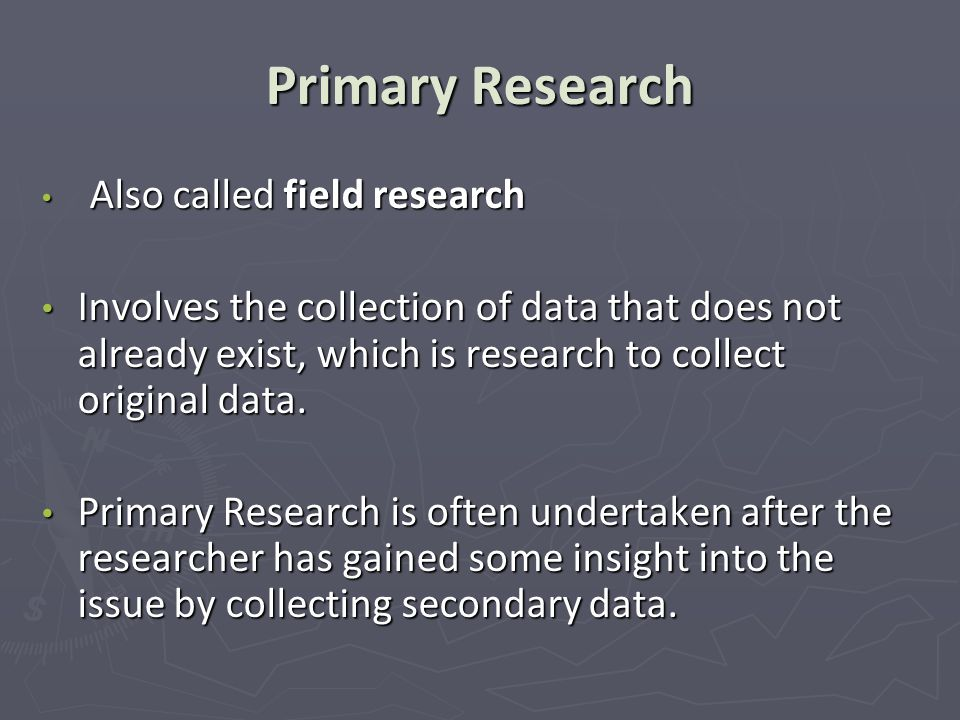 Primary Research Also called field research Also called field research Involves the collection of data that does not already exist, which is research to collect original data.