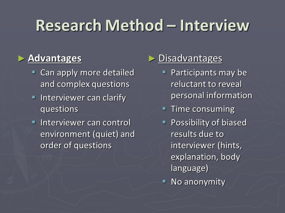 Research Method – Interview ► Advantages  Can apply more detailed and complex questions  Interviewer can clarify questions  Interviewer can control environment (quiet) and order of questions ► Disadvantages  Participants may be reluctant to reveal personal information  Time consuming  Possibility of biased results due to interviewer (hints, explanation, body language)  No anonymity