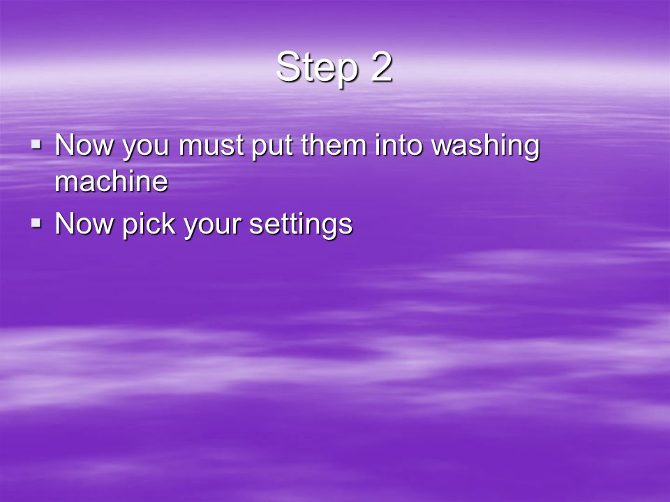 Step 2  Now you must put them into washing machine  Now pick your settings
