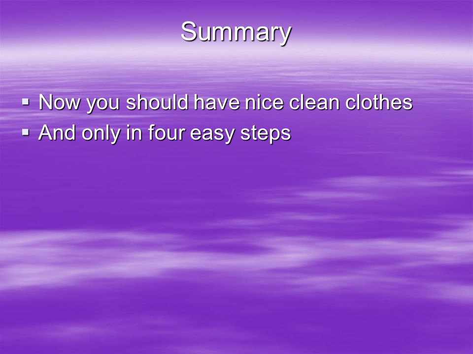 Summary  Now you should have nice clean clothes  And only in four easy steps