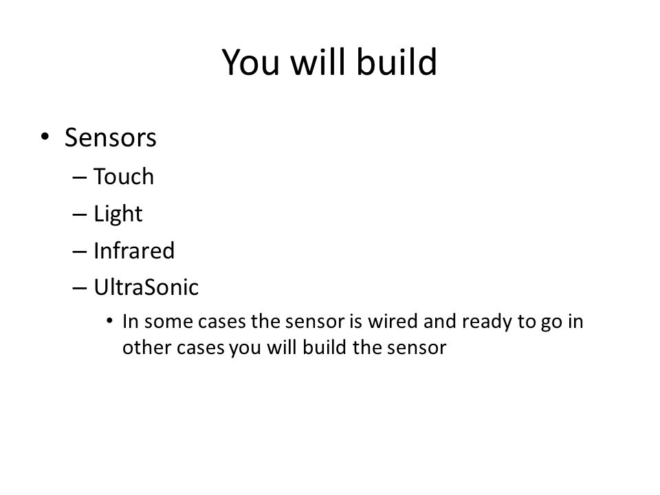 You will build Sensors – Touch – Light – Infrared – UltraSonic In some cases the sensor is wired and ready to go in other cases you will build the sensor