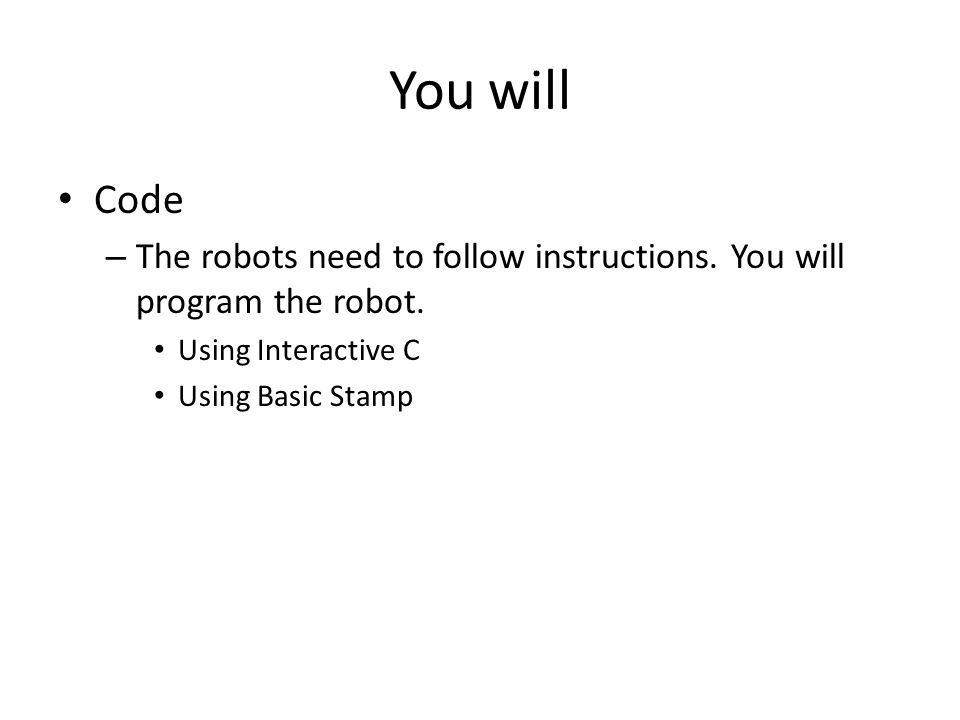 You will Code – The robots need to follow instructions.