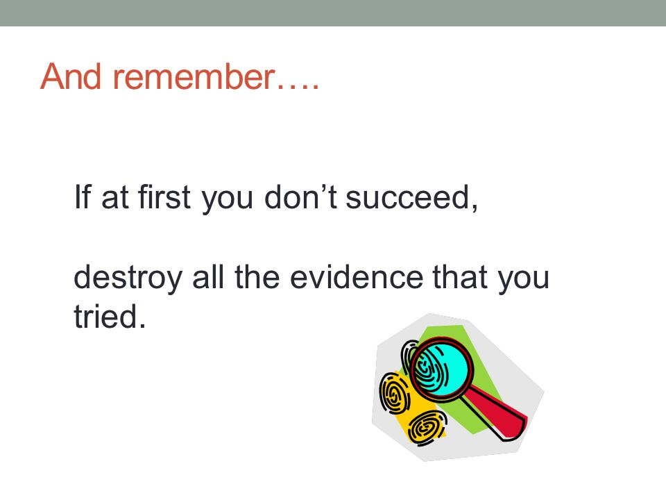 And remember…. If at first you don't succeed, destroy all the evidence that you tried.