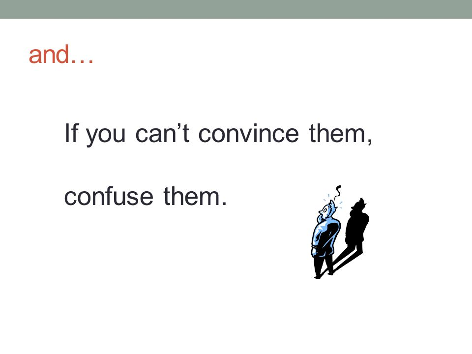 and… If you can't convince them, confuse them.