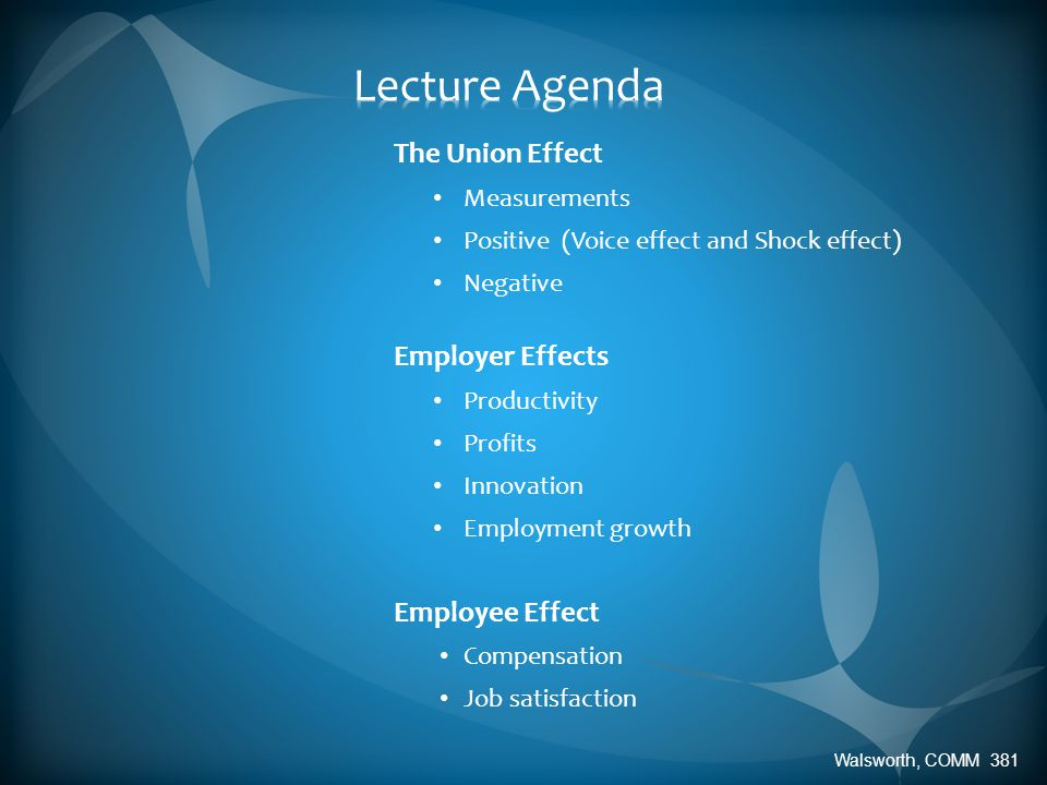 The Union Effect Measurements Positive (Voice effect and Shock effect) Negative Employer Effects Productivity Profits Innovation Employment growth Employee Effect Compensation Job satisfaction Walsworth, COMM 381