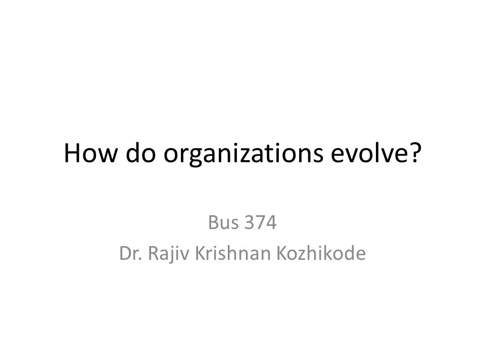 How do organizations evolve? Bus 374 Dr. Rajiv Krishnan Kozhikode