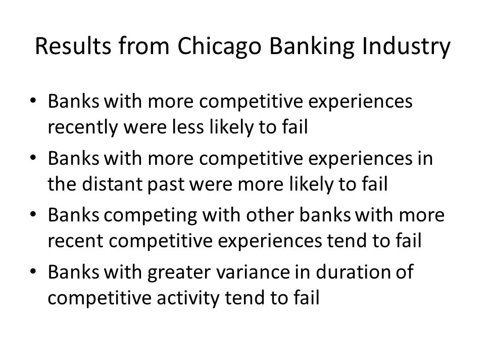 Results from Chicago Banking Industry Banks with more competitive experiences recently were less likely to fail Banks with more competitive experiences in the distant past were more likely to fail Banks competing with other banks with more recent competitive experiences tend to fail Banks with greater variance in duration of competitive activity tend to fail