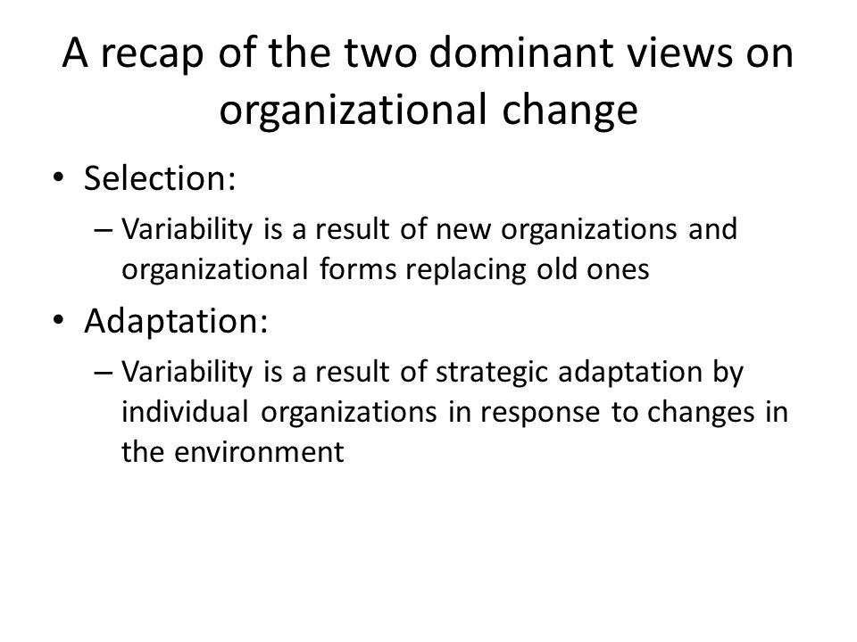 A recap of the two dominant views on organizational change Selection: – Variability is a result of new organizations and organizational forms replacing old ones Adaptation: – Variability is a result of strategic adaptation by individual organizations in response to changes in the environment