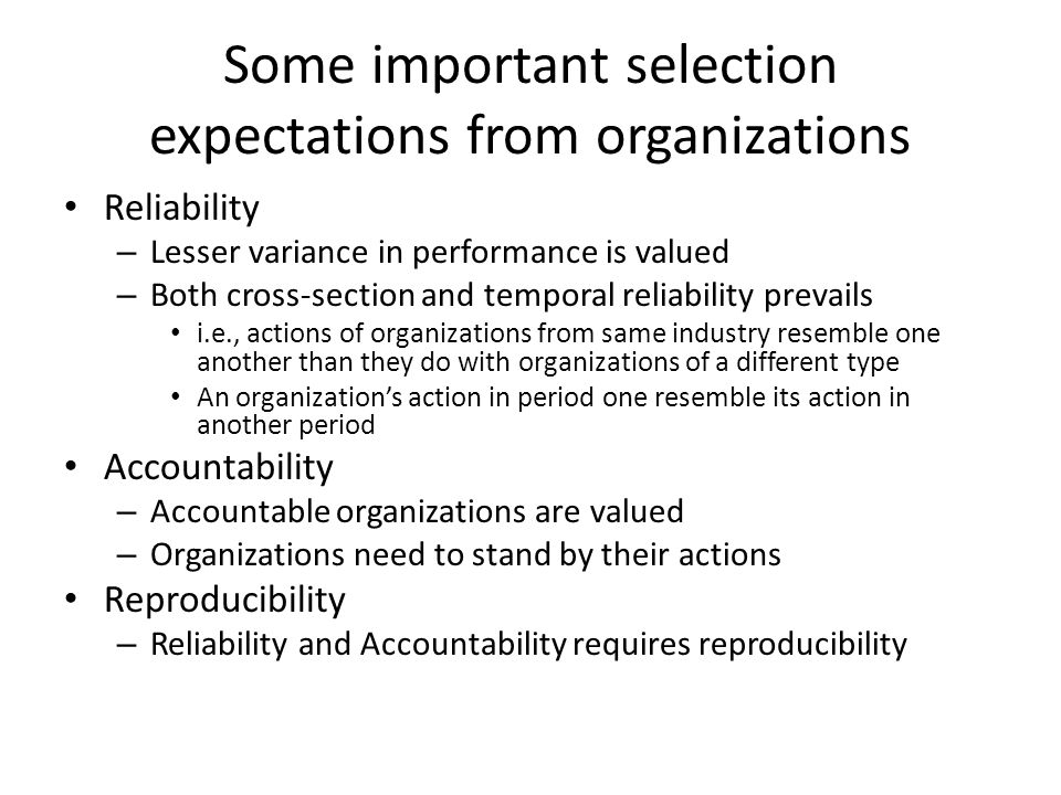 Some important selection expectations from organizations Reliability – Lesser variance in performance is valued – Both cross-section and temporal reliability prevails i.e., actions of organizations from same industry resemble one another than they do with organizations of a different type An organization's action in period one resemble its action in another period Accountability – Accountable organizations are valued – Organizations need to stand by their actions Reproducibility – Reliability and Accountability requires reproducibility
