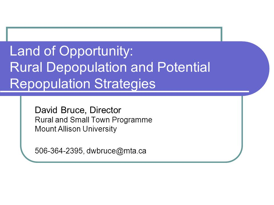 Land of Opportunity: Rural Depopulation and Potential Repopulation Strategies David Bruce, Director Rural and Small Town Programme Mount Allison University ,