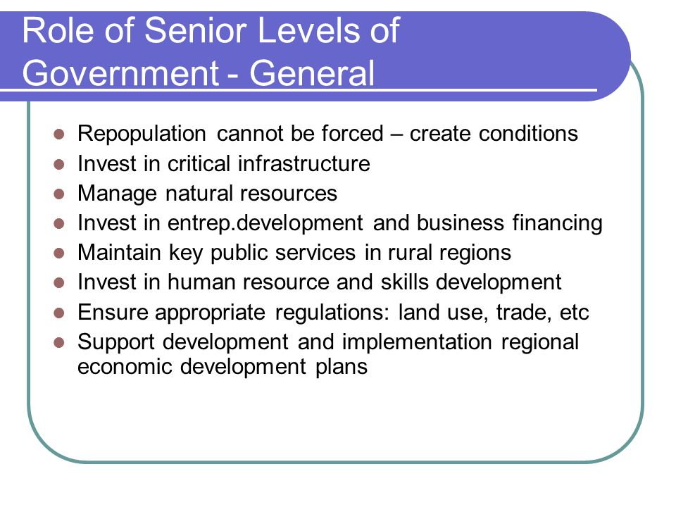 Role of Senior Levels of Government - General Repopulation cannot be forced – create conditions Invest in critical infrastructure Manage natural resources Invest in entrep.development and business financing Maintain key public services in rural regions Invest in human resource and skills development Ensure appropriate regulations: land use, trade, etc Support development and implementation regional economic development plans