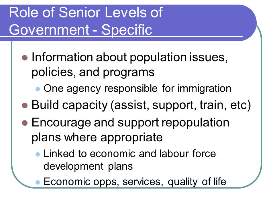 Role of Senior Levels of Government - Specific Information about population issues, policies, and programs One agency responsible for immigration Build capacity (assist, support, train, etc) Encourage and support repopulation plans where appropriate Linked to economic and labour force development plans Economic opps, services, quality of life