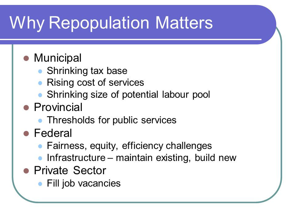 Why Repopulation Matters Municipal Shrinking tax base Rising cost of services Shrinking size of potential labour pool Provincial Thresholds for public services Federal Fairness, equity, efficiency challenges Infrastructure – maintain existing, build new Private Sector Fill job vacancies