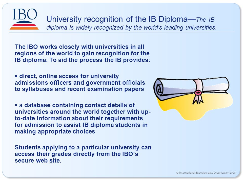 © International Baccalaureate Organization 2006 University recognition of the IB Diploma— The IB diploma is widely recognized by the world's leading universities.