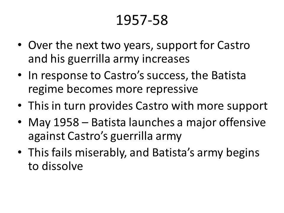 1957-58 Over the next two years, support for Castro and his guerrilla army increases In response to Castro's success, the Batista regime becomes more
