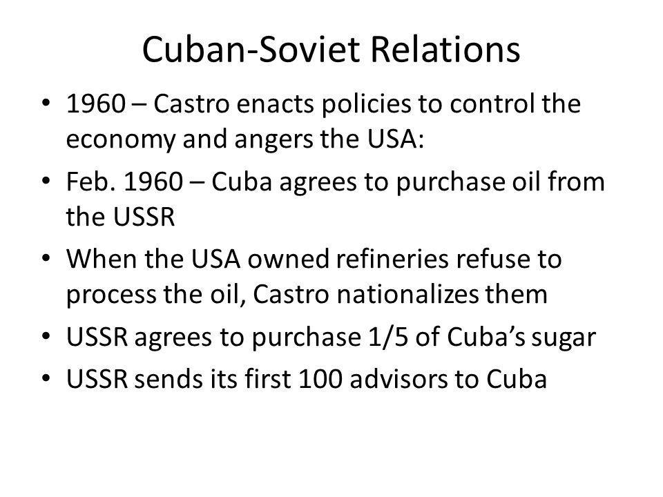 Cuban-Soviet Relations 1960 – Castro enacts policies to control the economy and angers the USA: Feb. 1960 – Cuba agrees to purchase oil from the USSR