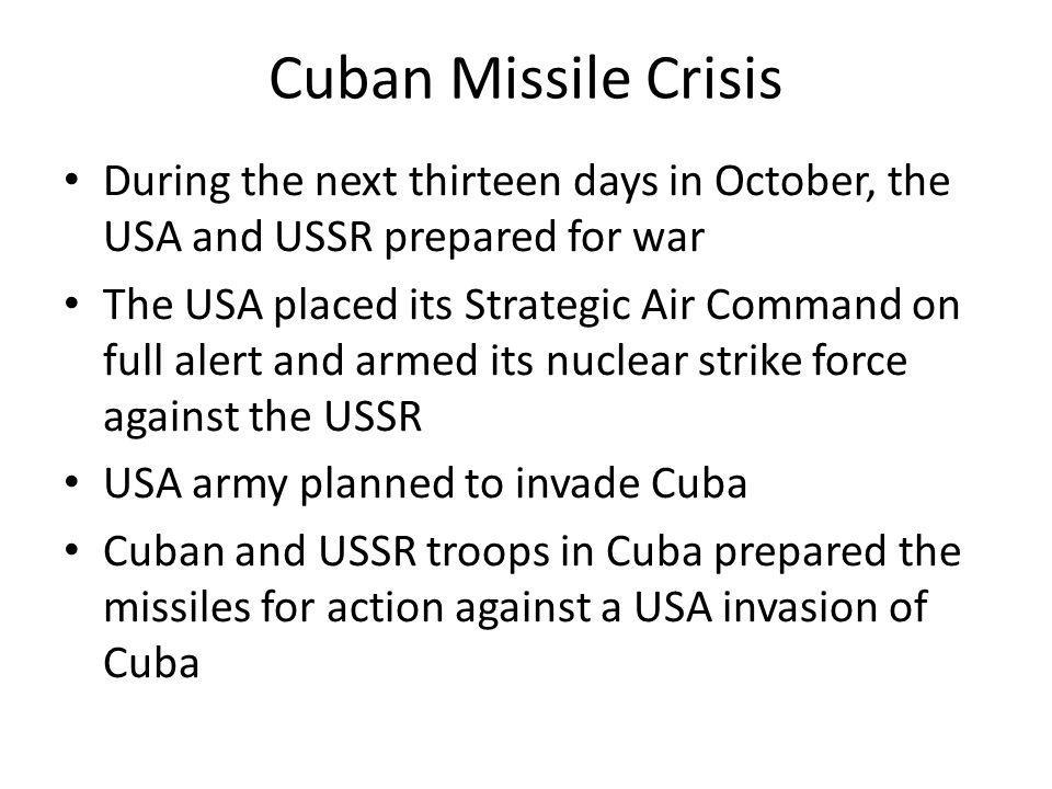 Cuban Missile Crisis During the next thirteen days in October, the USA and USSR prepared for war The USA placed its Strategic Air Command on full aler