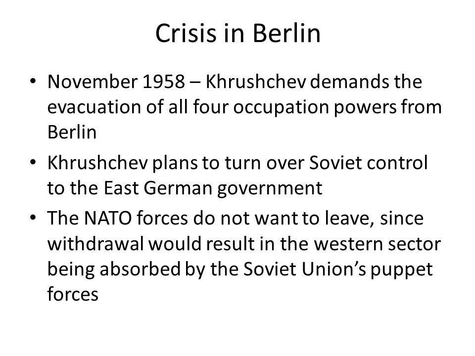 Crisis in Berlin November 1958 – Khrushchev demands the evacuation of all four occupation powers from Berlin Khrushchev plans to turn over Soviet cont