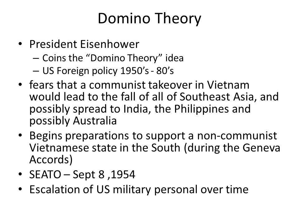"President Eisenhower – Coins the ""Domino Theory"" idea – US Foreign policy 1950's - 80's fears that a communist takeover in Vietnam would lead to the f"
