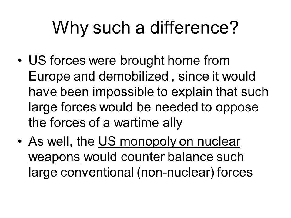 Why such a difference? US forces were brought home from Europe and demobilized, since it would have been impossible to explain that such large forces