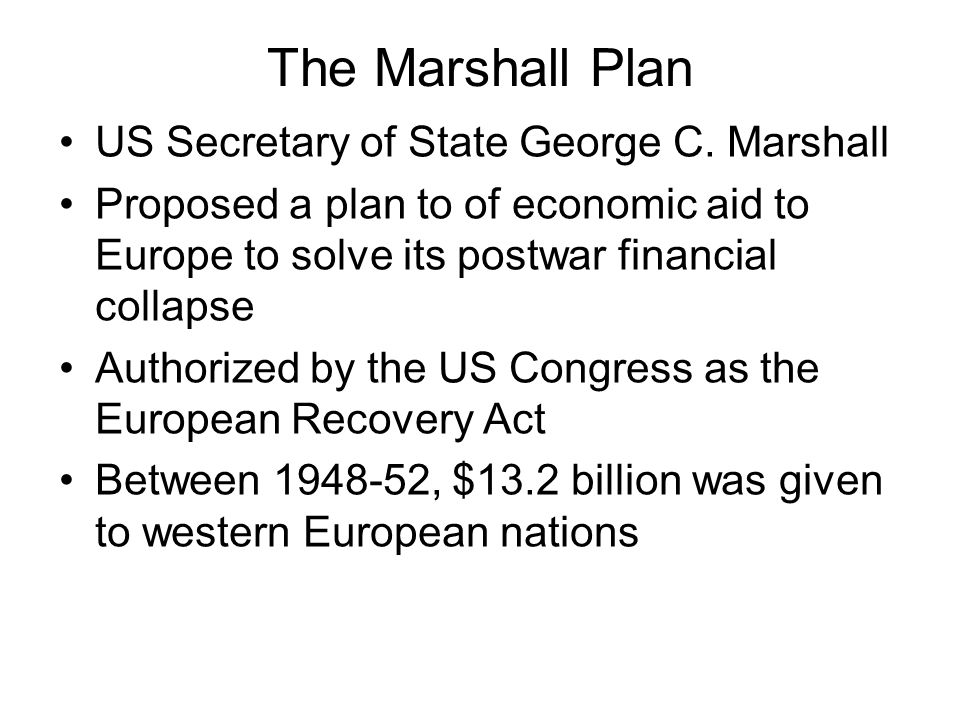The Marshall Plan US Secretary of State George C. Marshall Proposed a plan to of economic aid to Europe to solve its postwar financial collapse Author