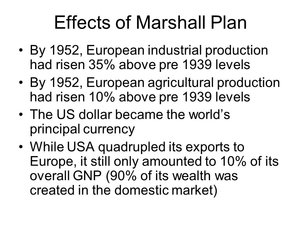 Effects of Marshall Plan By 1952, European industrial production had risen 35% above pre 1939 levels By 1952, European agricultural production had ris
