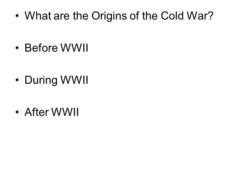 What are the Origins of the Cold War? Before WWII During WWII After WWII