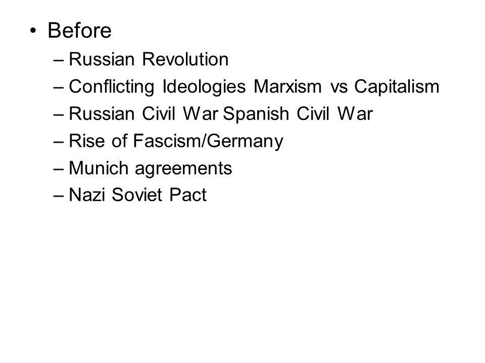 Before –Russian Revolution –Conflicting Ideologies Marxism vs Capitalism –Russian Civil War Spanish Civil War –Rise of Fascism/Germany –Munich agreeme
