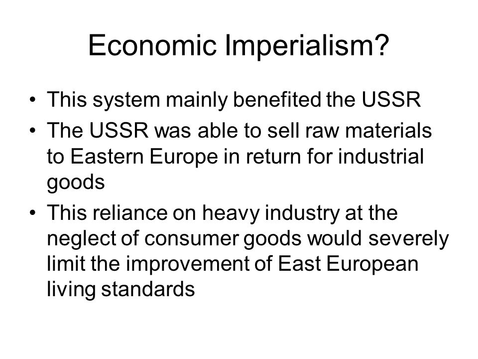 Economic Imperialism? This system mainly benefited the USSR The USSR was able to sell raw materials to Eastern Europe in return for industrial goods T