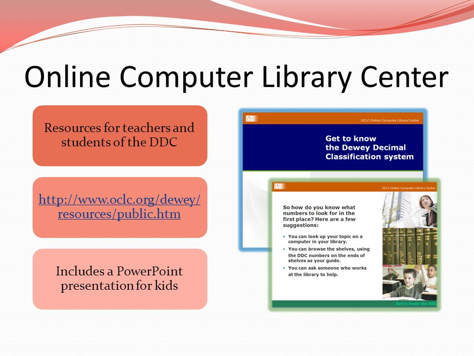 Online Computer Library Center Resources for teachers and students of the DDC http://www.oclc.org/dewey/ resources/public.htm Includes a PowerPoint pr