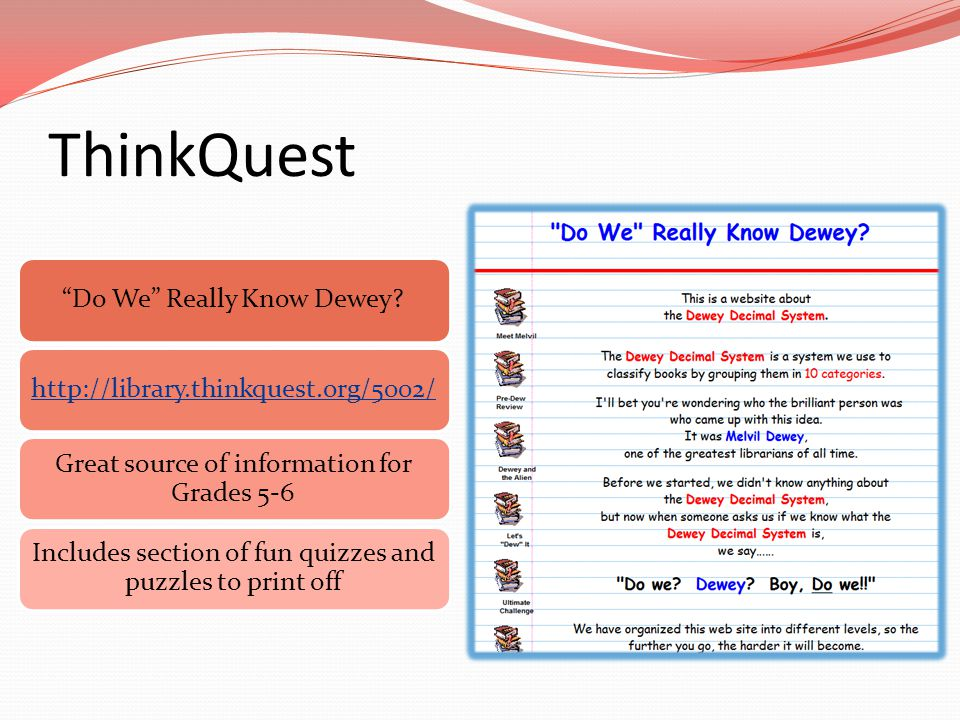 "ThinkQuest ""Do We"" Really Know Dewey?http://library.thinkquest.org/5002/ Great source of information for Grades 5-6 Includes section of fun quizzes an"