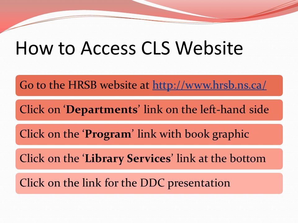 How to Access CLS Website Go to the HRSB website at http://www.hrsb.ns.ca/http://www.hrsb.ns.ca/Click on 'Departments' link on the left-hand sideClick