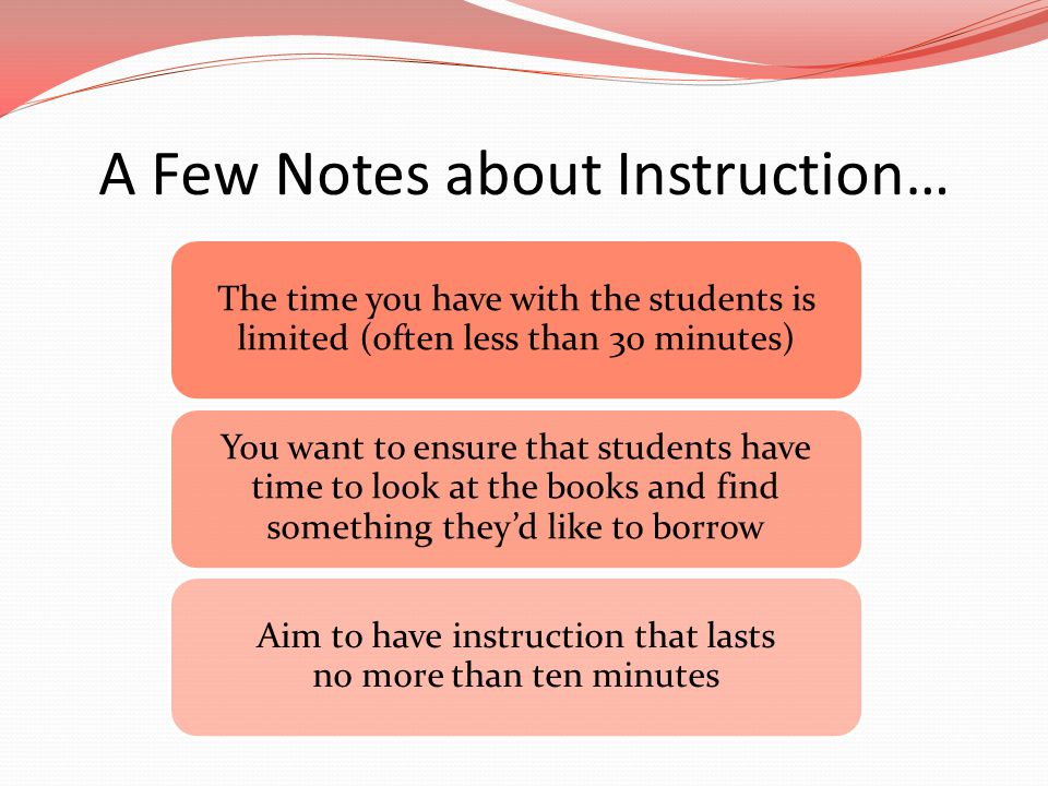 A Few Notes about Instruction… The time you have with the students is limited (often less than 30 minutes) You want to ensure that students have time