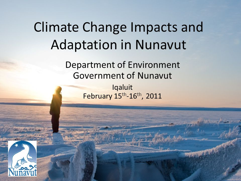 Climate Change Impacts and Adaptation in Nunavut Department of Environment Government of Nunavut Iqaluit February 15 th -16 th, 2011