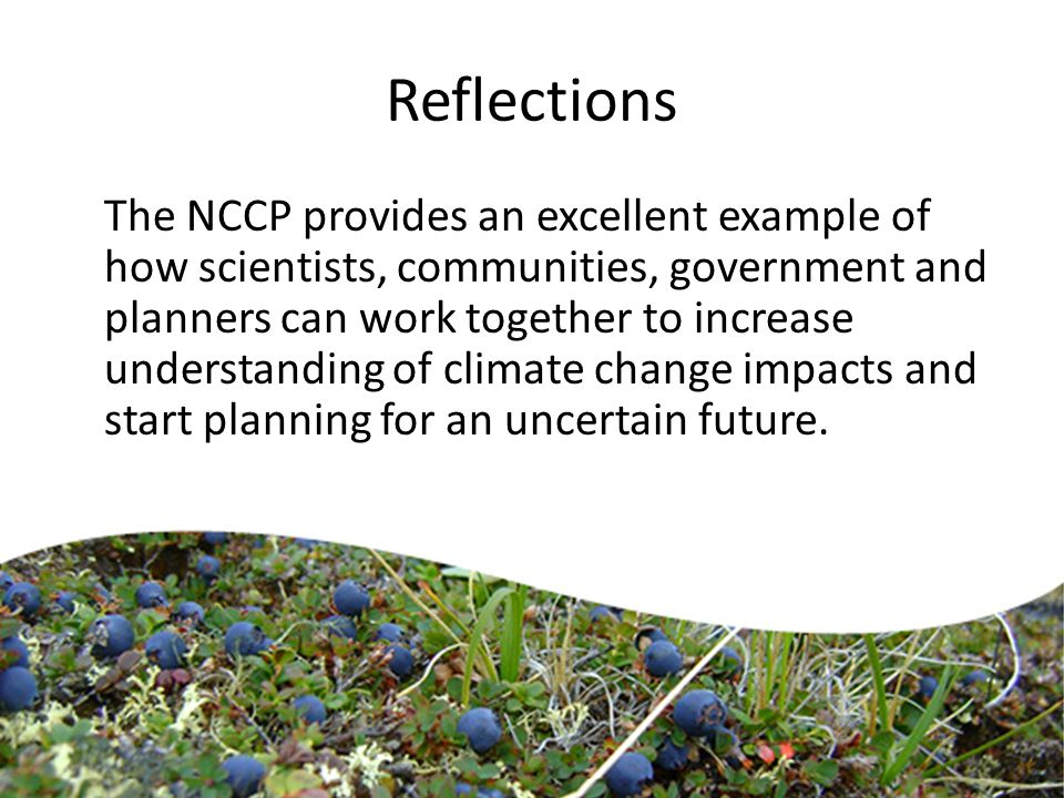 Reflections The NCCP provides an excellent example of how scientists, communities, government and planners can work together to increase understanding of climate change impacts and start planning for an uncertain future.