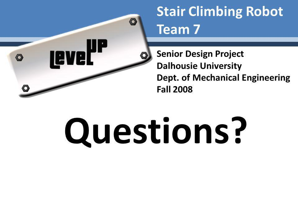 Stair Climbing Robot Team 7 Senior Design Project Dalhousie University Dept. of Mechanical Engineering Fall 2008 Questions?