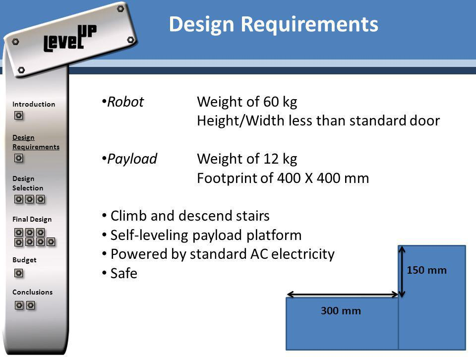 Introduction Design Requirements Design Selection Final Design Budget Conclusions Design Requirements RobotWeight of 60 kg Height/Width less than standard door Payload Weight of 12 kg Footprint of 400 X 400 mm Climb and descend stairs Self-leveling payload platform Powered by standard AC electricity Safe 150 mm 300 mm